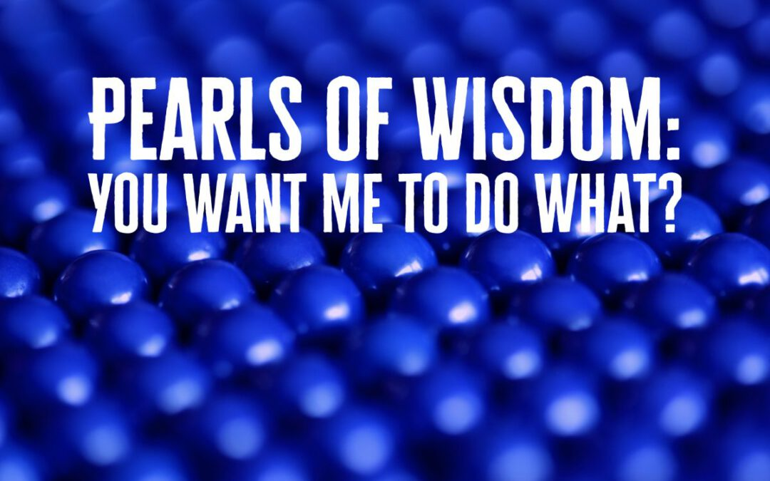 Pearls of Wisdom: You want me to do what?